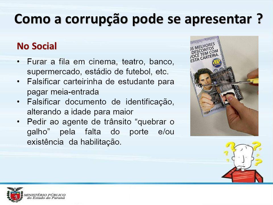 Como a corrupção pode se apresentar ? No Social Furar a fila em cinema, teatro, banco, supermercado, estádio de futebol, etc. Falsificar carteirinha d