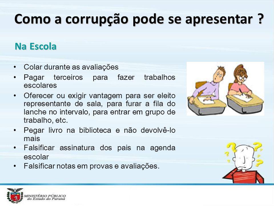 Como a corrupção pode se apresentar ? Na Escola Colar durante as avaliações Pagar terceiros para fazer trabalhos escolares Oferecer ou exigir vantagem