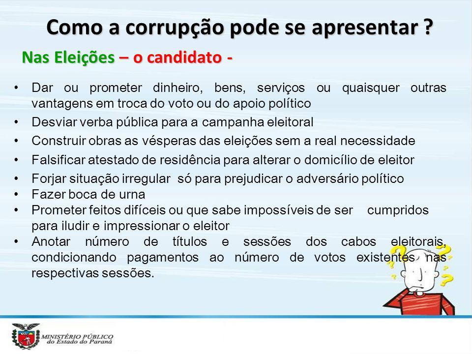 Como a corrupção pode se apresentar ? Nas Eleições – o candidato - Dar ou prometer dinheiro, bens, serviços ou quaisquer outras vantagens em troca do