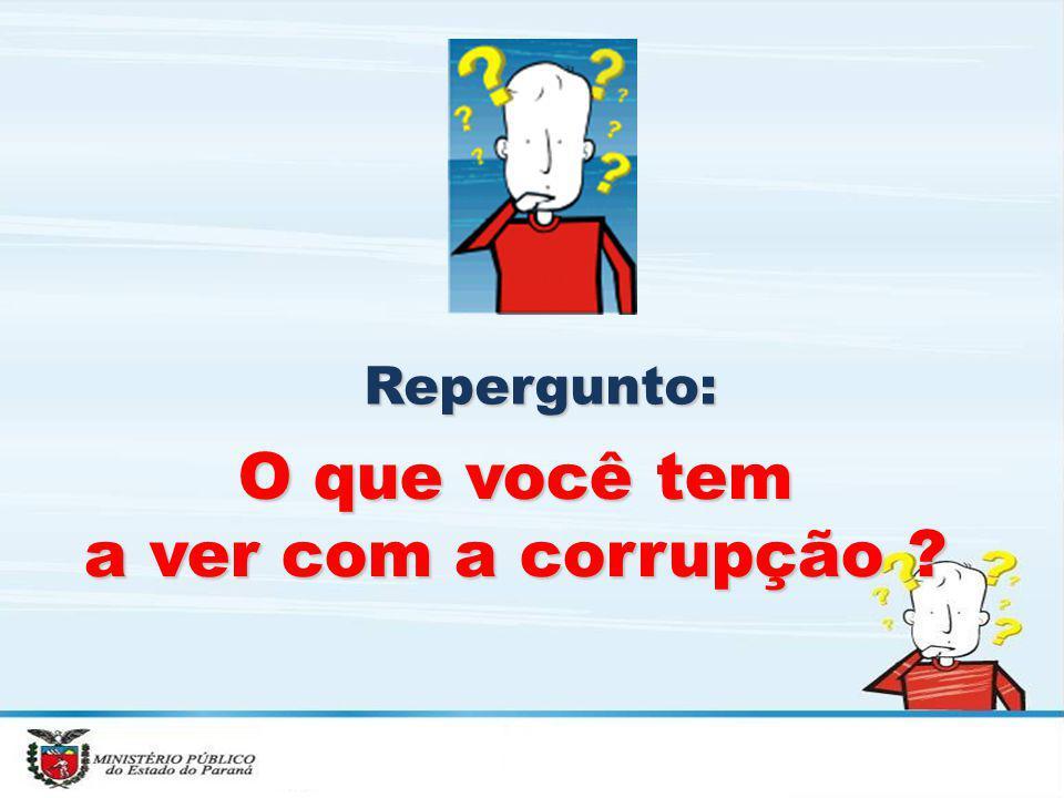 Repergunto: O que você tem a ver com a corrupção ?