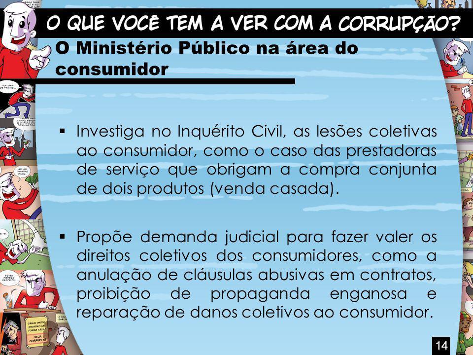 O Ministério Público na área do consumidor Investiga no Inquérito Civil, as lesões coletivas ao consumidor, como o caso das prestadoras de serviço que obrigam a compra conjunta de dois produtos (venda casada).