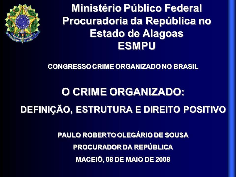 CONGRESSO CRIME ORGANIZADO NO BRASIL O CRIME ORGANIZADO: DEFINIÇÃO, ESTRUTURA E DIREITO POSITIVO PAULO ROBERTO OLEGÁRIO DE SOUSA PROCURADOR DA REPÚBLI
