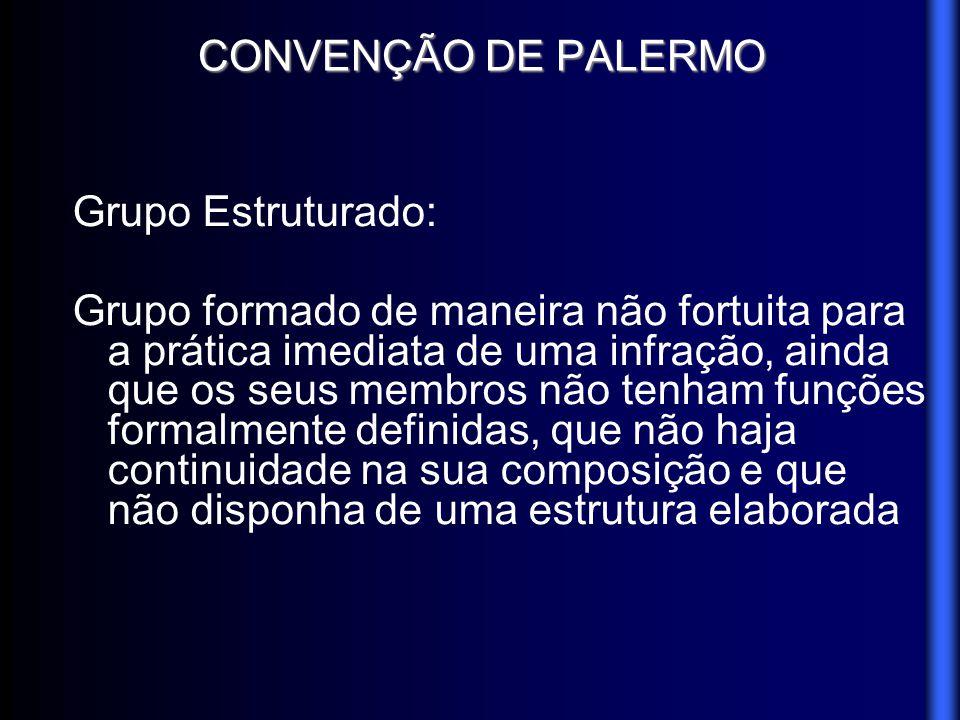 CONVENÇÃO DE PALERMO Grupo Estruturado: Grupo formado de maneira não fortuita para a prática imediata de uma infração, ainda que os seus membros não t