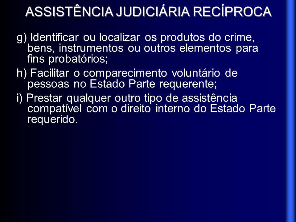 ASSISTÊNCIA JUDICIÁRIA RECÍPROCA g) Identificar ou localizar os produtos do crime, bens, instrumentos ou outros elementos para fins probatórios; h) Fa