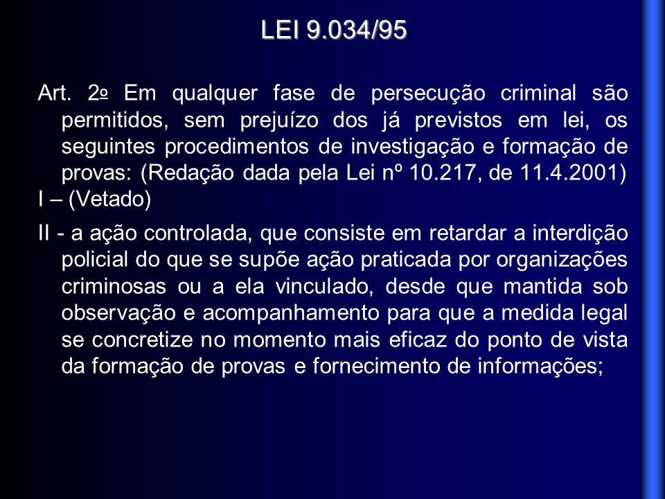 LEI 9.034/95 Art. 2 o Em qualquer fase de persecução criminal são permitidos, sem prejuízo dos já previstos em lei, os seguintes procedimentos de inve