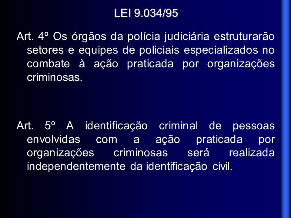 LEI 9.034/95 Art. 4º Os órgãos da polícia judiciária estruturarão setores e equipes de policiais especializados no combate à ação praticada por organi