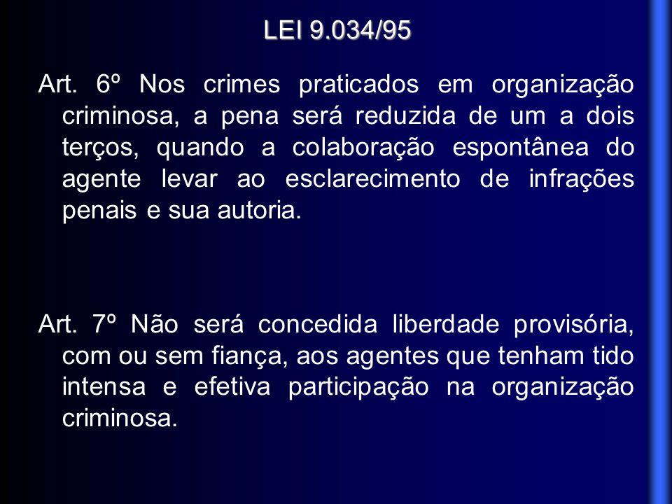 LEI 9.034/95 Art. 6º Nos crimes praticados em organização criminosa, a pena será reduzida de um a dois terços, quando a colaboração espontânea do agen