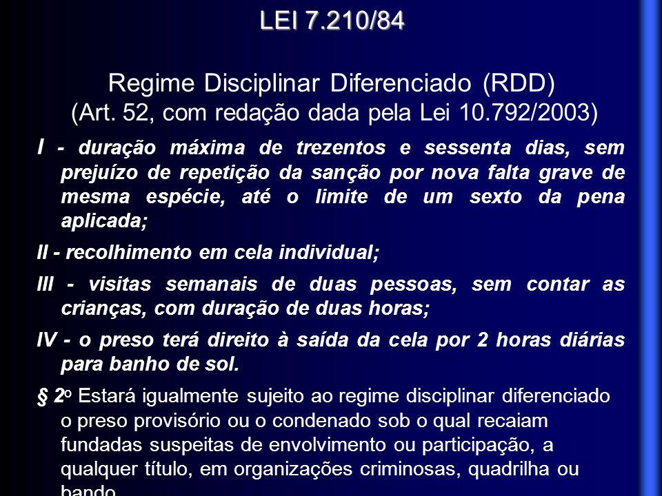 LEI 7.210/84 Regime Disciplinar Diferenciado (RDD) (Art. 52, com redação dada pela Lei 10.792/2003) I - duração máxima de trezentos e sessenta dias, s