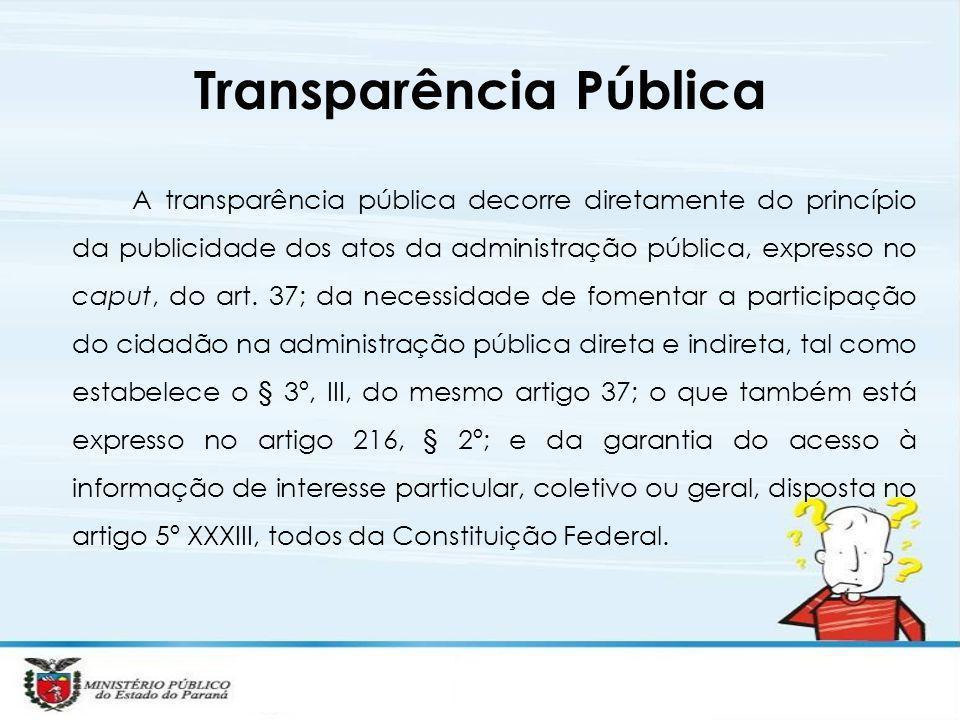 Transparência Pública A transparência pública decorre diretamente do princípio da publicidade dos atos da administração pública, expresso no caput, do art.