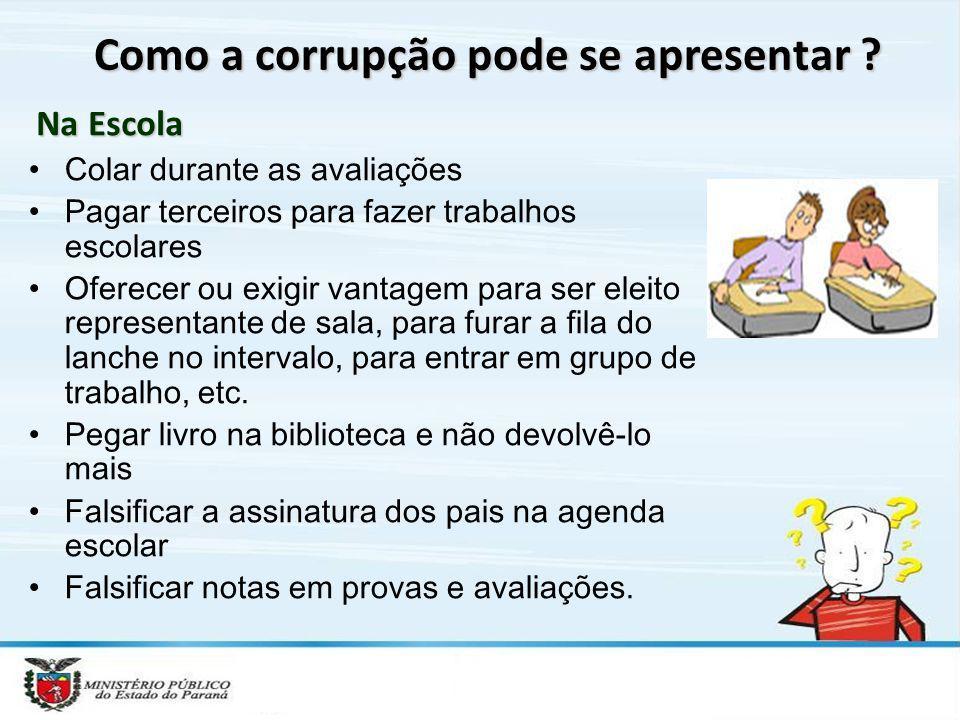 Como a corrupção pode se apresentar ? Colar durante as avaliações Pagar terceiros para fazer trabalhos escolares Oferecer ou exigir vantagem para ser