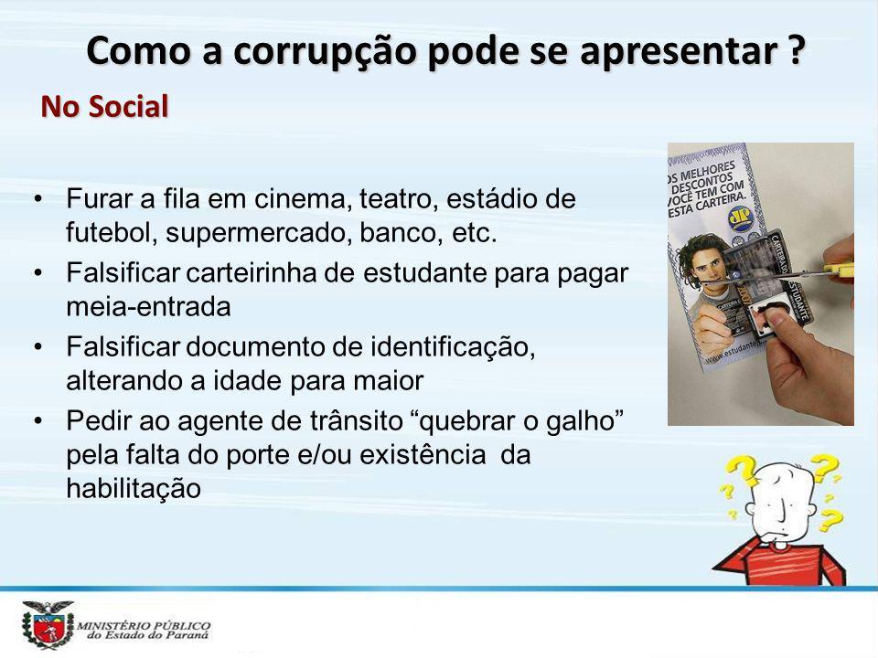 Como a corrupção pode se apresentar ? No Social Furar a fila em cinema, teatro, estádio de futebol, supermercado, banco, etc. Falsificar carteirinha d