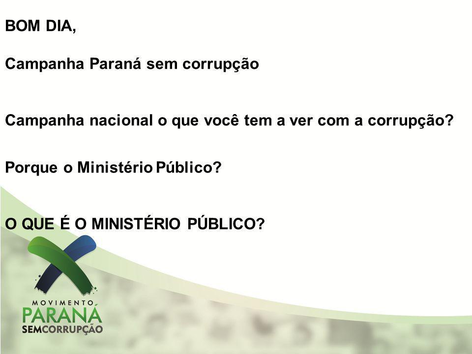 BOM DIA, Campanha Paraná sem corrupção Campanha nacional o que você tem a ver com a corrupção? Porque o Ministério Público? O QUE É O MINISTÉRIO PÚBLI