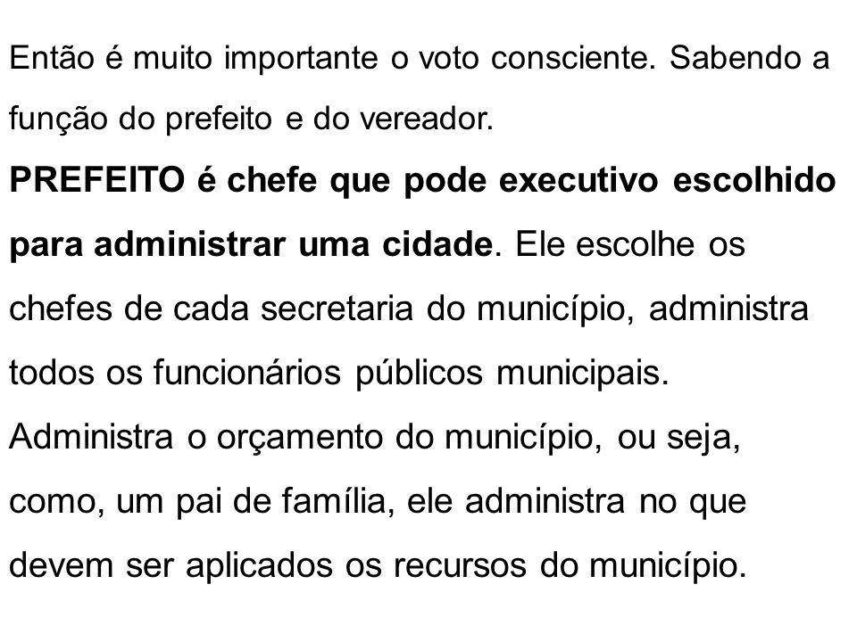 Então é muito importante o voto consciente. Sabendo a função do prefeito e do vereador. PREFEITO é chefe que pode executivo escolhido para administrar