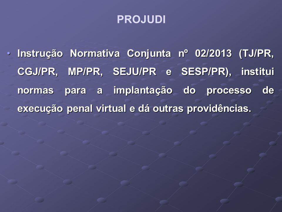 PROJUDI Instrução Normativa Conjunta nº 02/2013 (TJ/PR, CGJ/PR, MP/PR, SEJU/PR e SESP/PR), institui normas para a implantação do processo de execução penal virtual e dá outras providências.Instrução Normativa Conjunta nº 02/2013 (TJ/PR, CGJ/PR, MP/PR, SEJU/PR e SESP/PR), institui normas para a implantação do processo de execução penal virtual e dá outras providências.