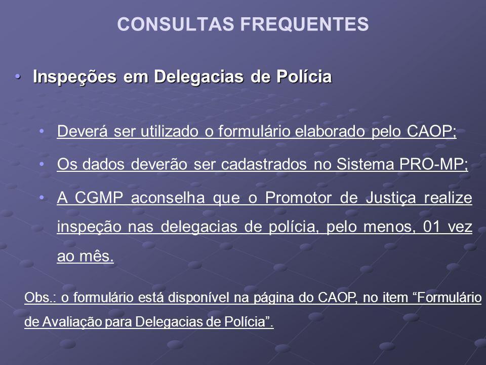 CONSULTAS FREQUENTES Inspeções em Delegacias de PolíciaInspeções em Delegacias de Polícia Deverá ser utilizado o formulário elaborado pelo CAOP; Os da