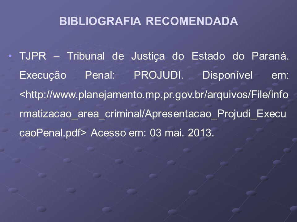 TJPR – Tribunal de Justiça do Estado do Paraná. Execução Penal: PROJUDI. Disponível em: Acesso em: 03 mai. 2013. BIBLIOGRAFIA RECOMENDADA