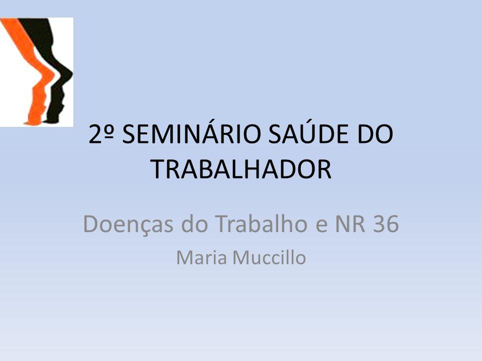 2º SEMINÁRIO SAÚDE DO TRABALHADOR Doenças do Trabalho e NR 36 Maria Muccillo