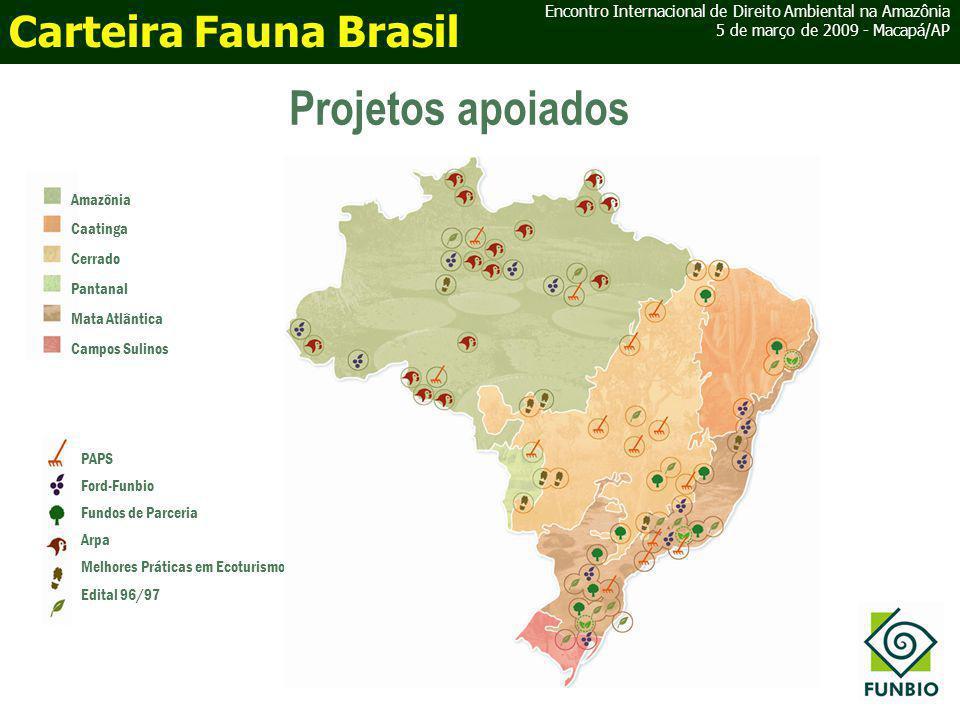 Projetos apoiados Amazônia Caatinga Cerrado Pantanal Mata Atlântica Campos Sulinos PAPS Ford-Funbio Fundos de Parceria Arpa Melhores Práticas em Ecoturismo Edital 96/97 Encontro Internacional de Direito Ambiental na Amazônia 5 de março de 2009 - Macapá/AP Carteira Fauna Brasil