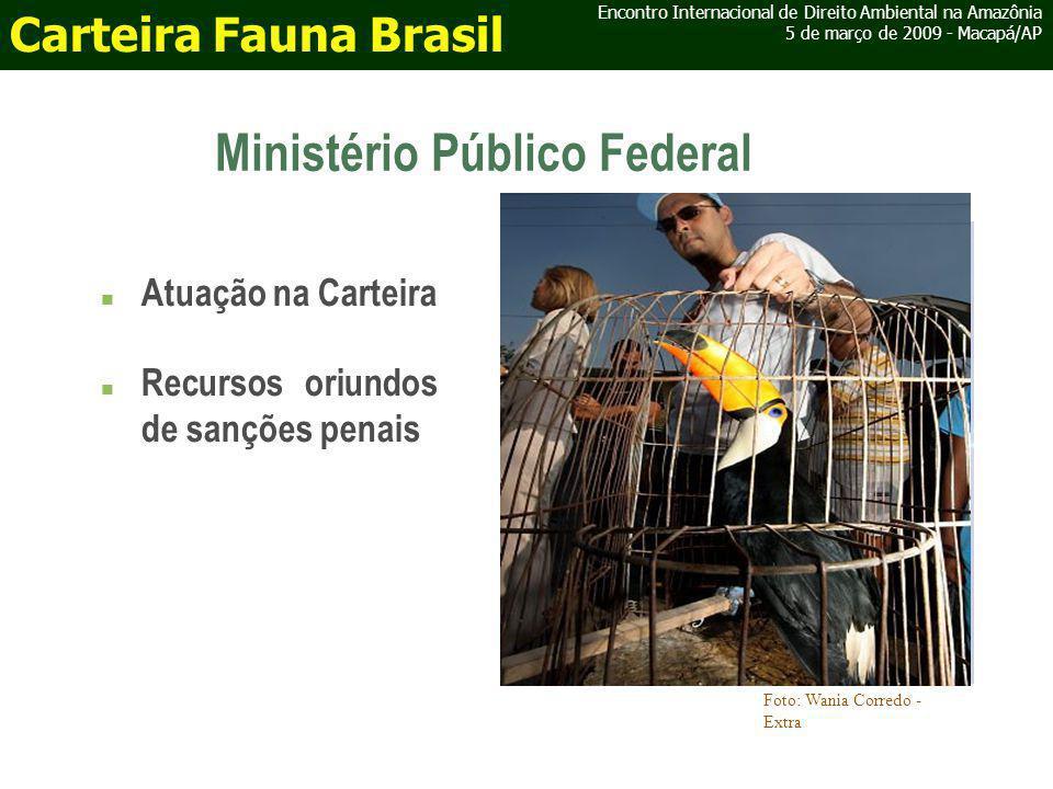 Ministério Público Federal Encontro Internacional de Direito Ambiental na Amazônia 5 de março de 2009 - Macapá/AP Carteira Fauna Brasil Atuação na Carteira Recursos oriundos de sanções penais Foto: Wania Corredo - Extra