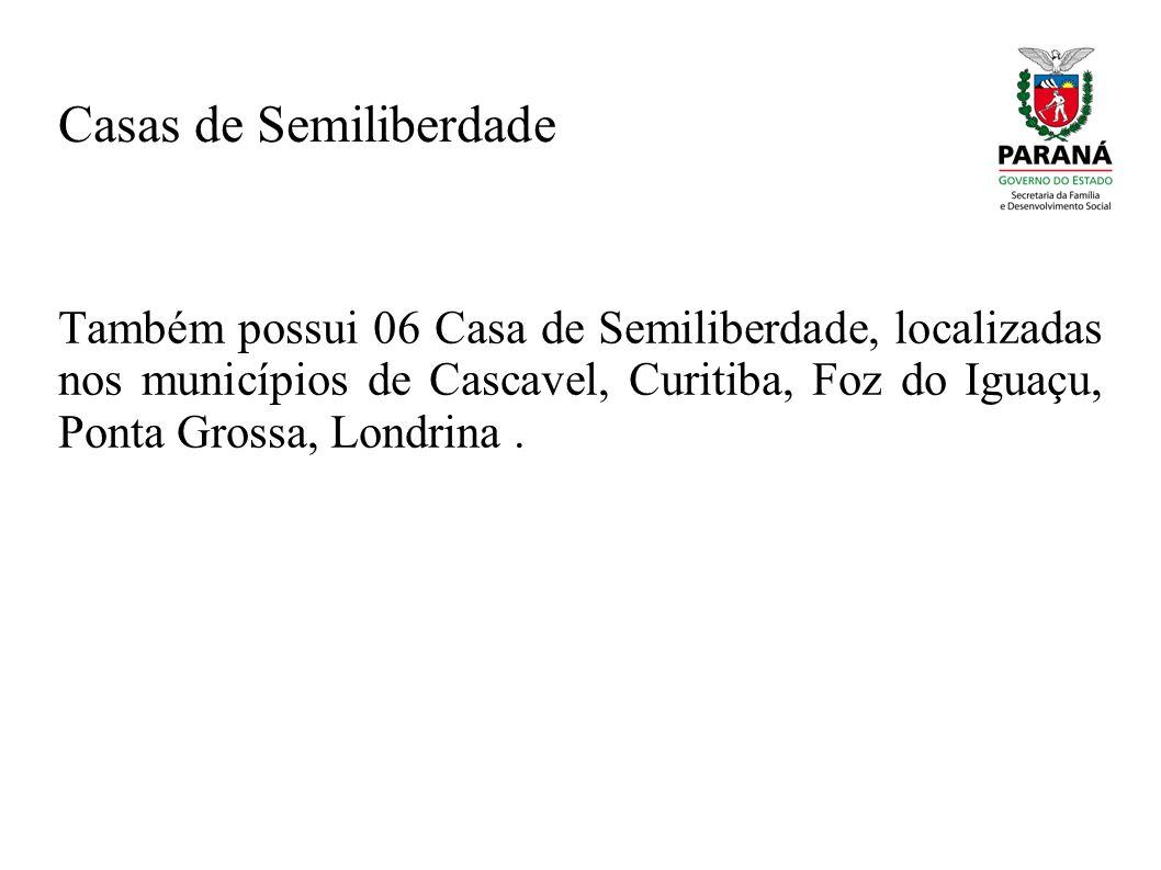 Casas de Semiliberdade Também possui 06 Casa de Semiliberdade, localizadas nos municípios de Cascavel, Curitiba, Foz do Iguaçu, Ponta Grossa, Londrina