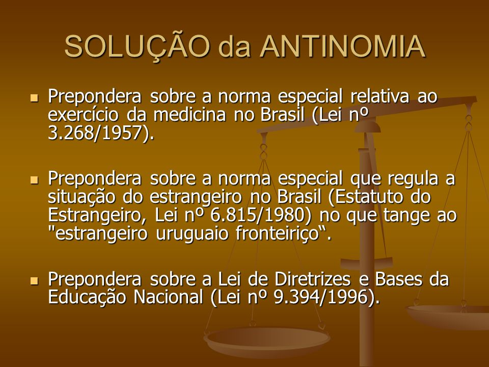 SOLUÇÃO da ANTINOMIA Prepondera sobre a norma especial relativa ao exercício da medicina no Brasil (Lei nº 3.268/1957). Prepondera sobre a norma espec
