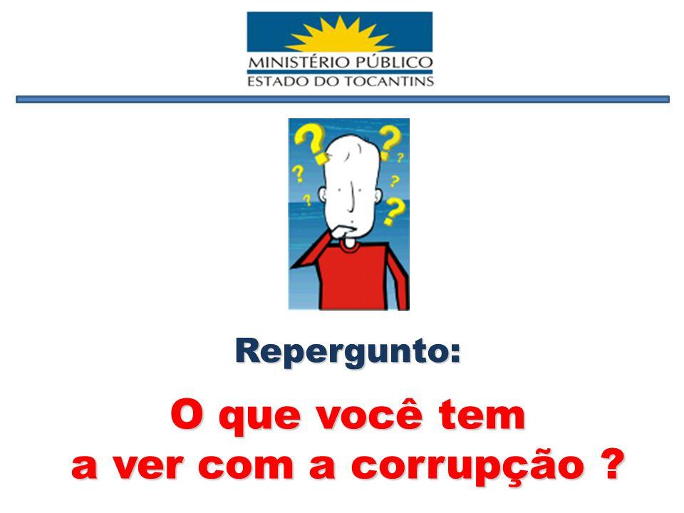 O que você tem a ver com a corrupção ? Repergunto: