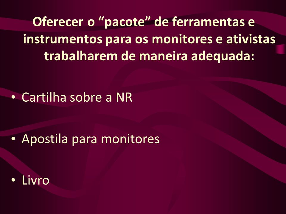 Oferecer o pacote de ferramentas e instrumentos para os monitores e ativistas trabalharem de maneira adequada: Cartilha sobre a NR Apostila para monit