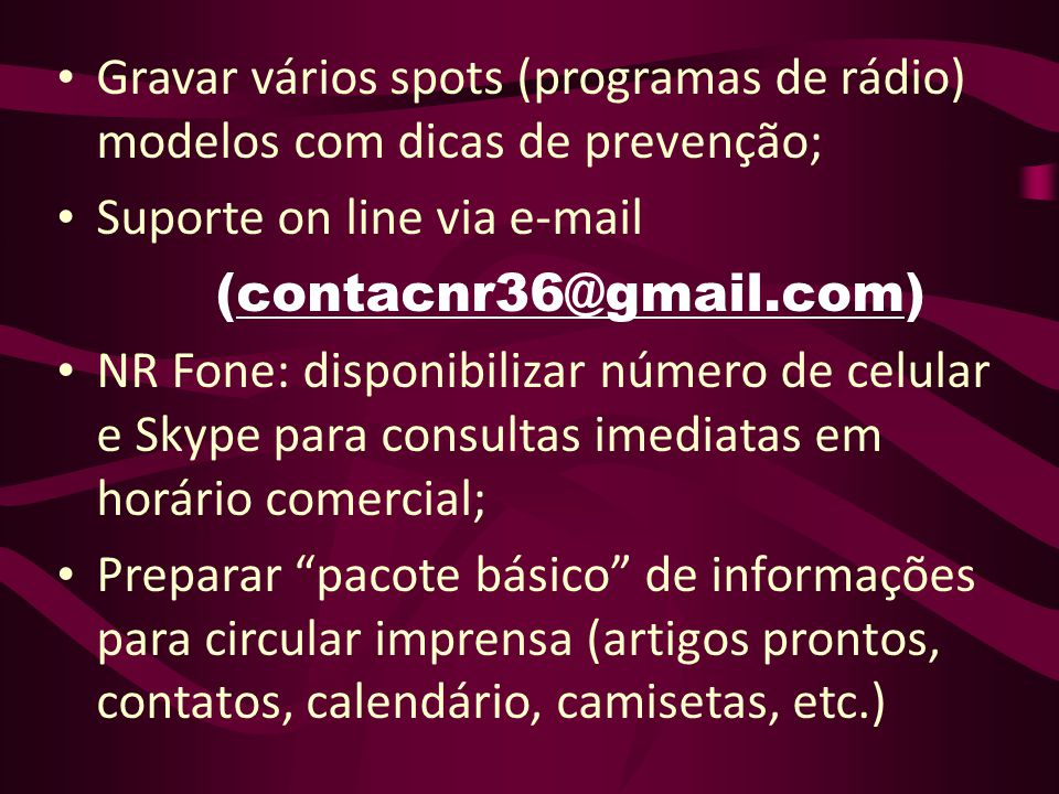 Gravar vários spots (programas de rádio) modelos com dicas de prevenção; Suporte on line via e-mail (contacnr36@gmail.com) NR Fone: disponibilizar núm