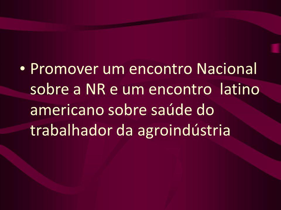 Promover um encontro Nacional sobre a NR e um encontro latino americano sobre saúde do trabalhador da agroindústria