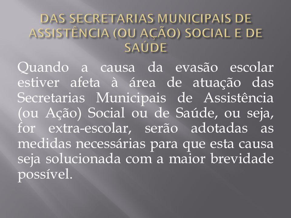 Quando a causa da evasão escolar estiver afeta à área de atuação das Secretarias Municipais de Assistência (ou Ação) Social ou de Saúde, ou seja, for