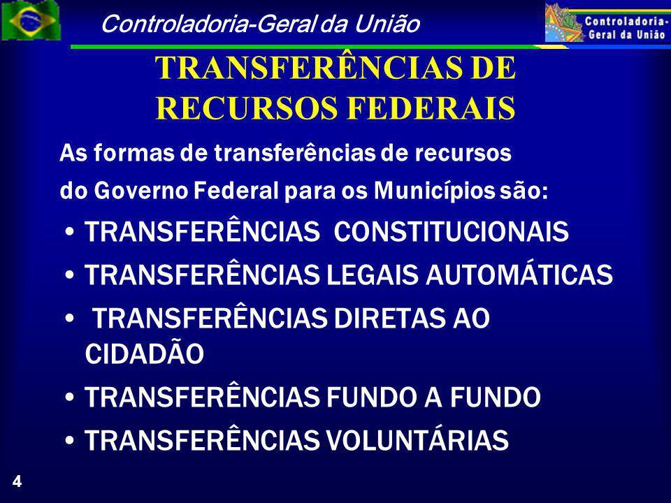 Controladoria-Geral da União 4 TRANSFERÊNCIAS DE RECURSOS FEDERAIS As formas de transferências de recursos do Governo Federal para os Municípios são: TRANSFERÊNCIAS CONSTITUCIONAIS TRANSFERÊNCIAS LEGAIS AUTOMÁTICAS TRANSFERÊNCIAS DIRETAS AO CIDADÃO TRANSFERÊNCIAS FUNDO A FUNDO TRANSFERÊNCIAS VOLUNTÁRIAS