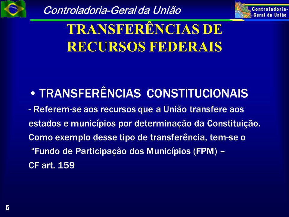 Controladoria-Geral da União 5 TRANSFERÊNCIAS DE RECURSOS FEDERAIS TRANSFERÊNCIAS CONSTITUCIONAIS - Referem-se aos recursos que a União transfere aos estados e municípios por determinação da Constituição.