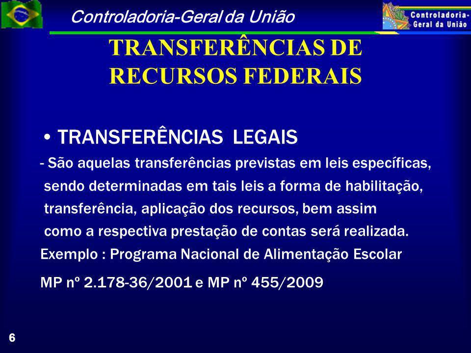 Controladoria-Geral da União 6 TRANSFERÊNCIAS DE RECURSOS FEDERAIS TRANSFERÊNCIAS LEGAIS - São aquelas transferências previstas em leis específicas, sendo determinadas em tais leis a forma de habilitação, transferência, aplicação dos recursos, bem assim como a respectiva prestação de contas será realizada.