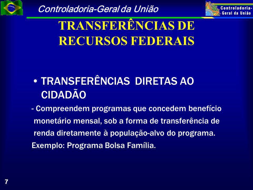 Controladoria-Geral da União 7 TRANSFERÊNCIAS DE RECURSOS FEDERAIS TRANSFERÊNCIAS DIRETAS AO CIDADÃO - Compreendem programas que concedem benefício monetário mensal, sob a forma de transferência de renda diretamente à população-alvo do programa.
