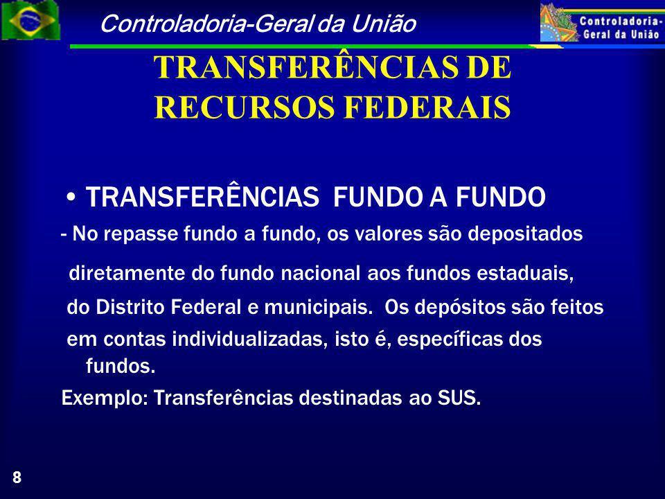Controladoria-Geral da União 8 TRANSFERÊNCIAS DE RECURSOS FEDERAIS TRANSFERÊNCIAS FUNDO A FUNDO - No repasse fundo a fundo, os valores são depositados diretamente do fundo nacional aos fundos estaduais, do Distrito Federal e municipais.