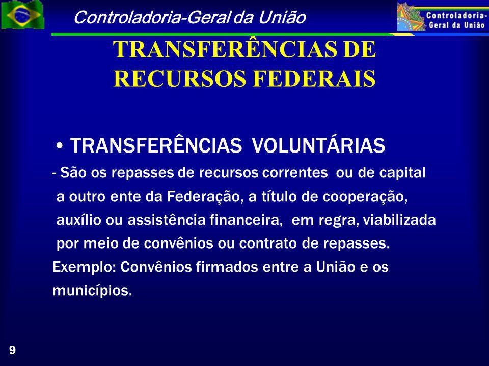 Controladoria-Geral da União 9 TRANSFERÊNCIAS DE RECURSOS FEDERAIS TRANSFERÊNCIAS VOLUNTÁRIAS - São os repasses de recursos correntes ou de capital a outro ente da Federação, a título de cooperação, auxílio ou assistência financeira, em regra, viabilizada por meio de convênios ou contrato de repasses.