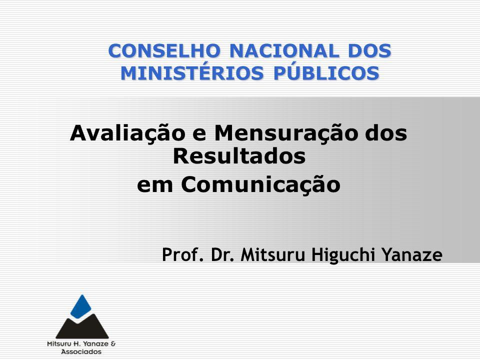 Avaliação e Mensuração dos Resultados em Comunicação Prof. Dr. Mitsuru Higuchi Yanaze CONSELHO NACIONAL DOS MINISTÉRIOS PÚBLICOS