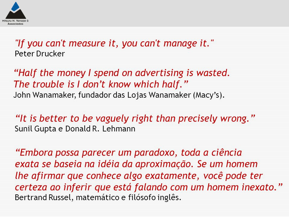 If you can t measure it, you can t manage it. Peter Drucker Half the money I spend on advertising is wasted.