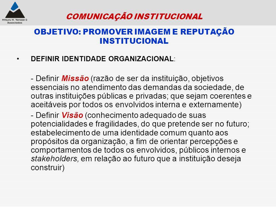 COMUNICAÇÃO INSTITUCIONAL OBJETIVO: PROMOVER IMAGEM E REPUTAÇÃO INSTITUCIONAL DEFINIR IDENTIDADE ORGANIZACIONAL: - Definir Missão (razão de ser da ins