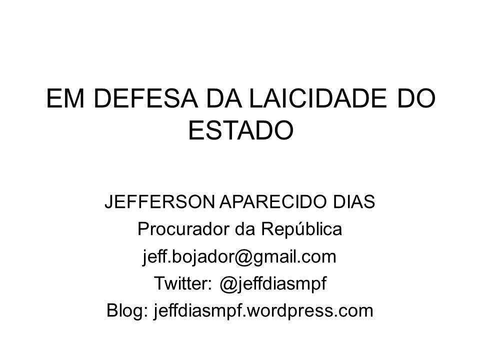 EM DEFESA DA LAICIDADE DO ESTADO JEFFERSON APARECIDO DIAS Procurador da República jeff.bojador@gmail.com Twitter: @jeffdiasmpf Blog: jeffdiasmpf.wordp