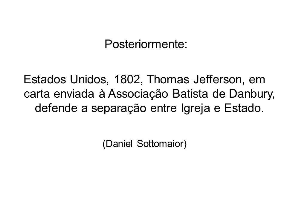 Posteriormente: Estados Unidos, 1802, Thomas Jefferson, em carta enviada à Associação Batista de Danbury, defende a separação entre Igreja e Estado. (