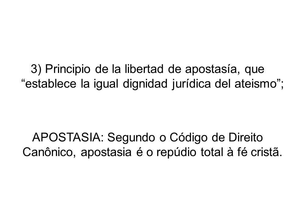 3) Principio de la libertad de apostasía, que establece la igual dignidad jurídica del ateismo; APOSTASIA: Segundo o Código de Direito Canônico, apost