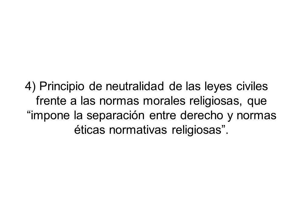 4) Principio de neutralidad de las leyes civiles frente a las normas morales religiosas, que impone la separación entre derecho y normas éticas normat