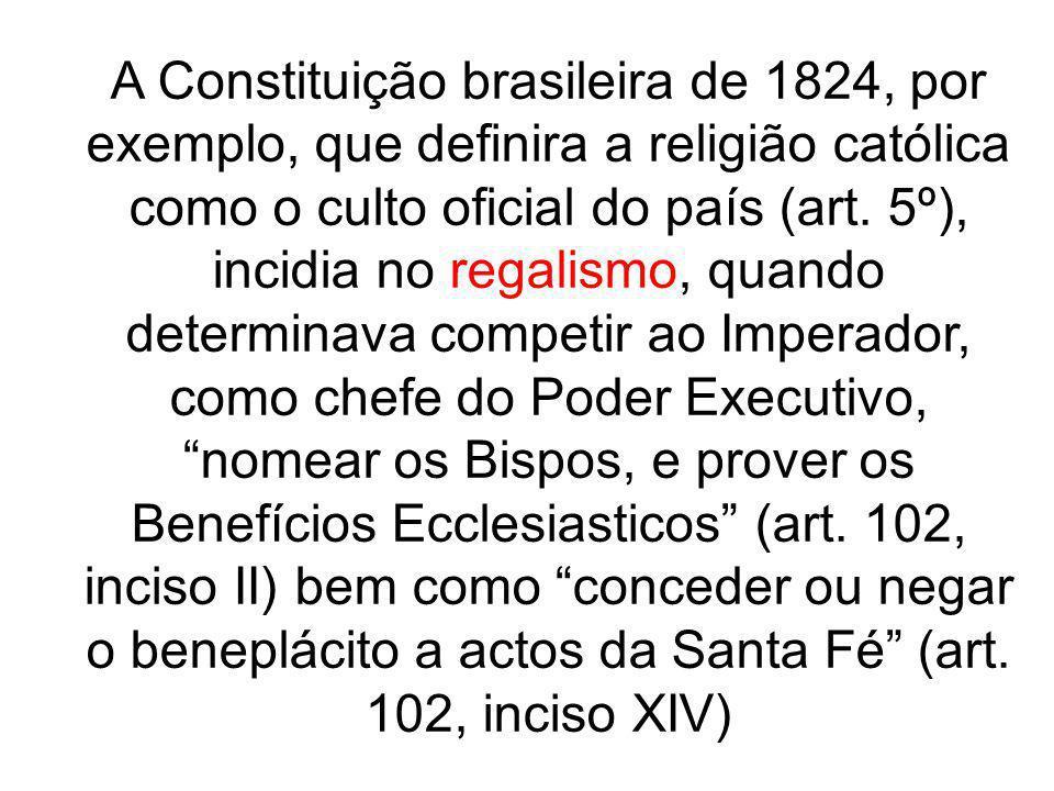 A Constituição brasileira de 1824, por exemplo, que definira a religião católica como o culto oficial do país (art. 5º), incidia no regalismo, quando