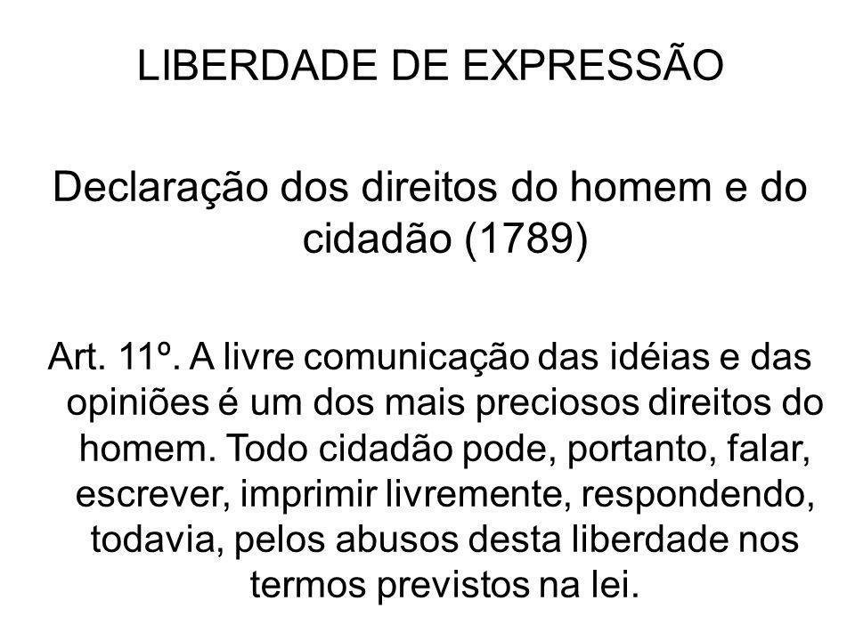 LIBERDADE DE EXPRESSÃO Declaração dos direitos do homem e do cidadão (1789) Art. 11º. A livre comunicação das idéias e das opiniões é um dos mais prec