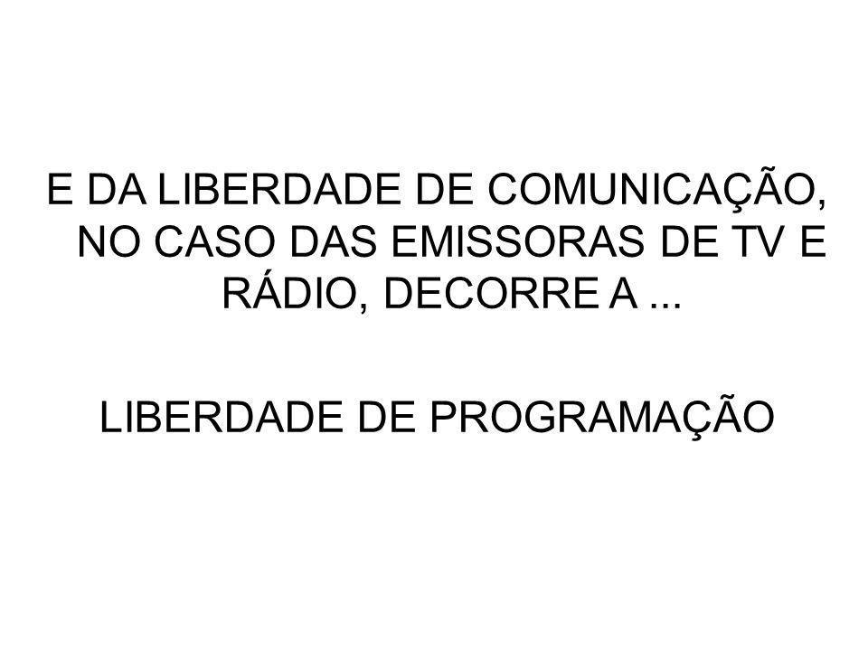 E DA LIBERDADE DE COMUNICAÇÃO, NO CASO DAS EMISSORAS DE TV E RÁDIO, DECORRE A... LIBERDADE DE PROGRAMAÇÃO