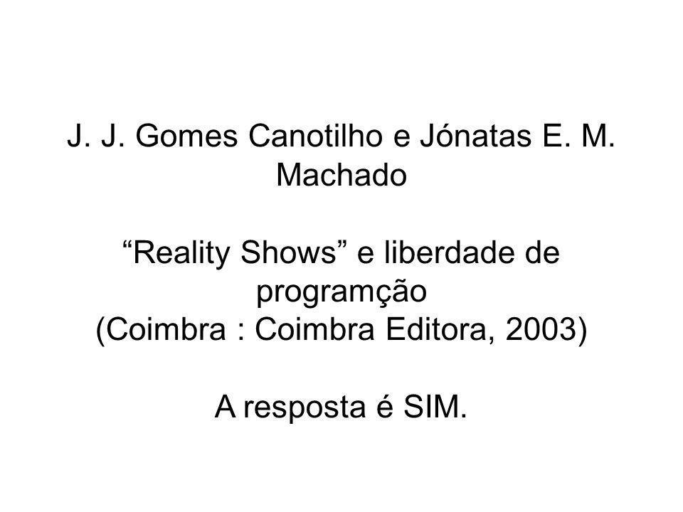 J. J. Gomes Canotilho e Jónatas E. M. Machado Reality Shows e liberdade de programção (Coimbra : Coimbra Editora, 2003) A resposta é SIM.