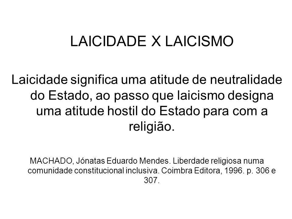 LAICIDADE X LAICISMO Laicidade significa uma atitude de neutralidade do Estado, ao passo que laicismo designa uma atitude hostil do Estado para com a