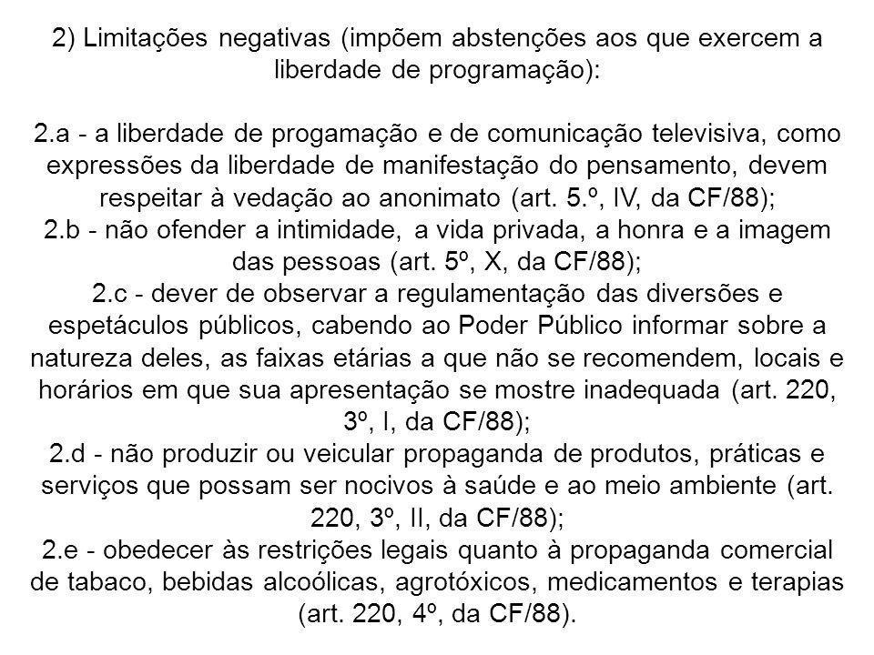 2) Limitações negativas (impõem abstenções aos que exercem a liberdade de programação): 2.a - a liberdade de progamação e de comunicação televisiva, c
