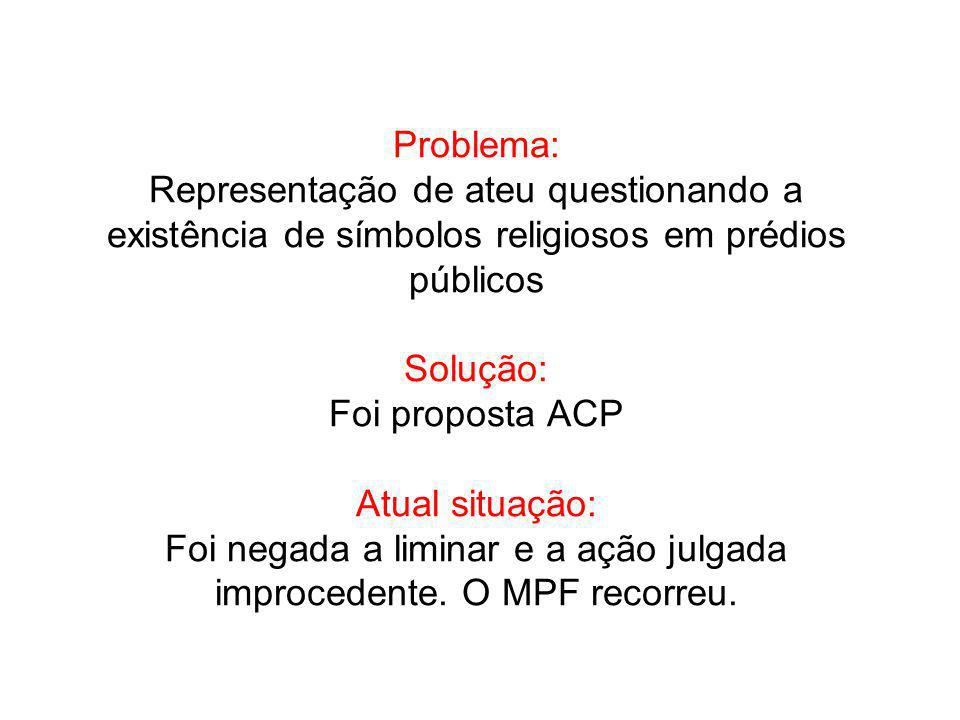 Problema: Representação de ateu questionando a existência de símbolos religiosos em prédios públicos Solução: Foi proposta ACP Atual situação: Foi neg
